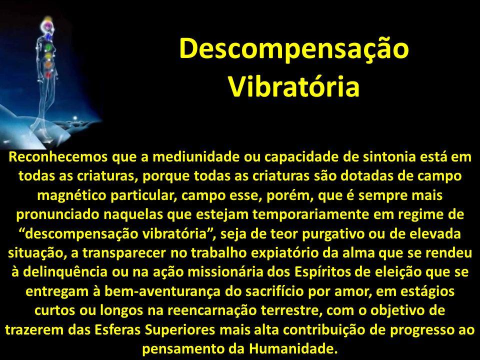 Descompensação Vibratória Reconhecemos que a mediunidade ou capacidade de sintonia está em todas as criaturas, porque todas as criaturas são dotadas d