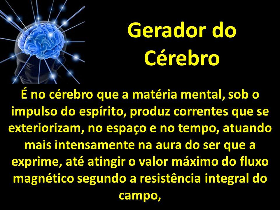 Gerador do Cérebro É no cérebro que a matéria mental, sob o impulso do espírito, produz correntes que se exteriorizam, no espaço e no tempo, atuando m