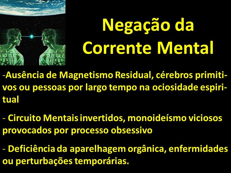 Negação da Corrente Mental -Ausência de Magnetismo Residual, cérebros primiti- vos ou pessoas por largo tempo na ociosidade espiri- tual - Circuito Me