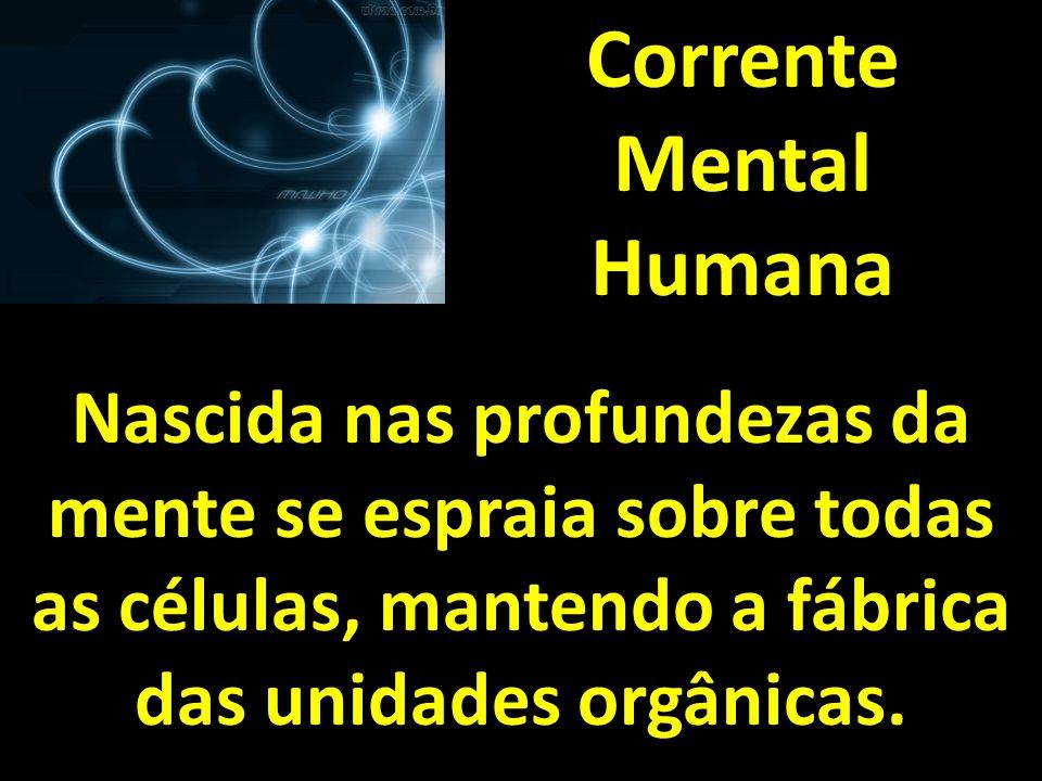 Corrente Mental Humana Nascida nas profundezas da mente se espraia sobre todas as células, mantendo a fábrica das unidades orgânicas.