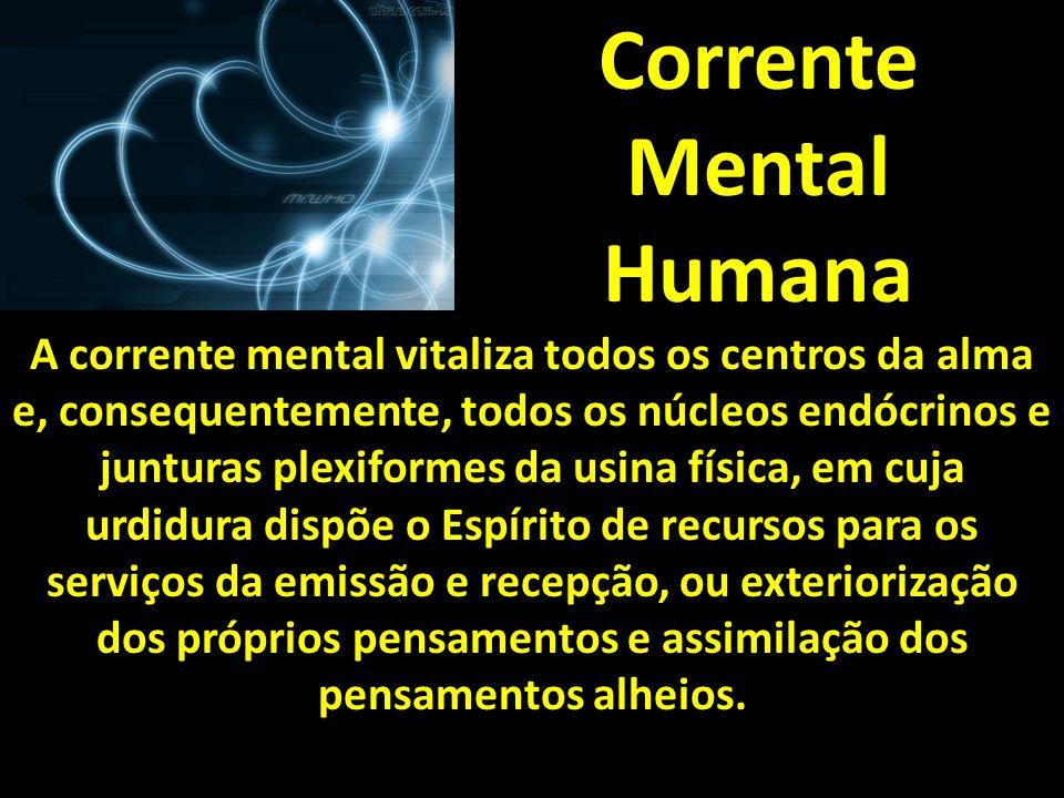 Corrente Mental Humana A corrente mental vitaliza todos os centros da alma e, consequentemente, todos os núcleos endócrinos e junturas plexiformes da