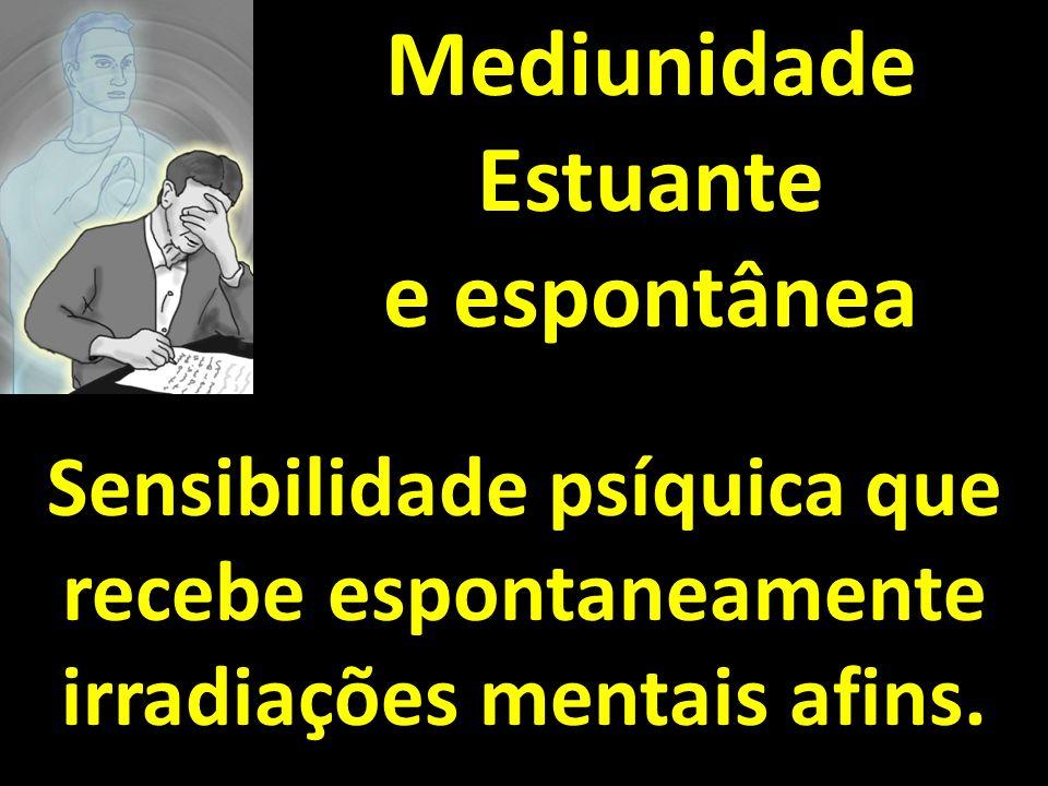 Mediunidade Estuante e espontânea Sensibilidade psíquica que recebe espontaneamente irradiações mentais afins.