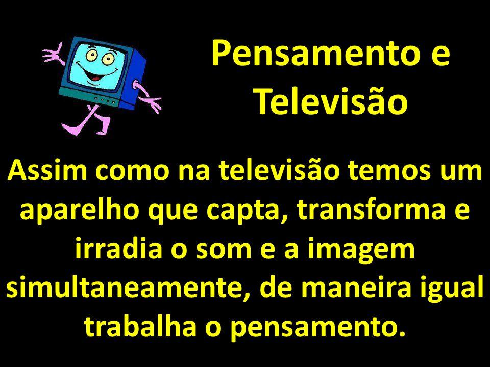Pensamento e Televisão Assim como na televisão temos um aparelho que capta, transforma e irradia o som e a imagem simultaneamente, de maneira igual tr