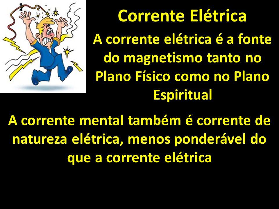Corrente Elétrica A corrente elétrica é a fonte do magnetismo tanto no Plano Físico como no Plano Espiritual A corrente mental também é corrente de na