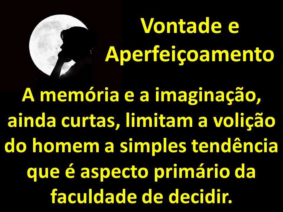 Vontade e Aperfeiçoamento A memória e a imaginação, ainda curtas, limitam a volição do homem a simples tendência que é aspecto primário da faculdade d
