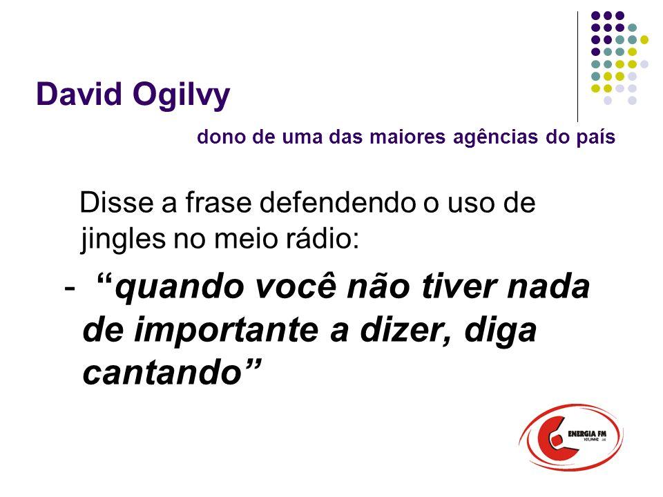 David Ogilvy dono de uma das maiores agências do país Disse a frase defendendo o uso de jingles no meio rádio: - quando você não tiver nada de importante a dizer, diga cantando