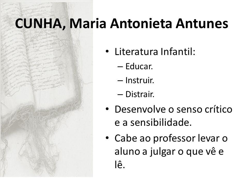 CUNHA, Maria Antonieta Antunes Literatura Infantil: – Educar. – Instruir. – Distrair. Desenvolve o senso crítico e a sensibilidade. Cabe ao professor