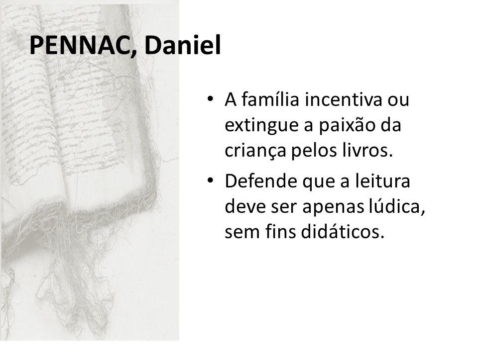 PENNAC, Daniel A família incentiva ou extingue a paixão da criança pelos livros. Defende que a leitura deve ser apenas lúdica, sem fins didáticos.