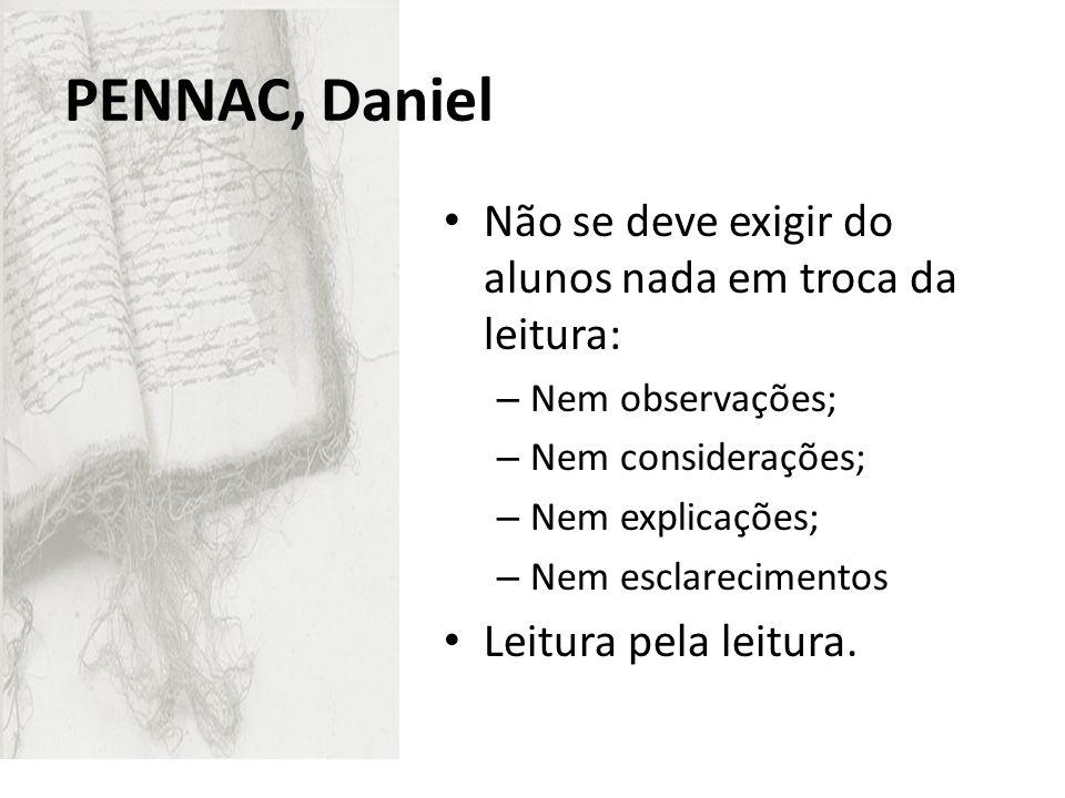 PENNAC, Daniel Não se deve exigir do alunos nada em troca da leitura: – Nem observações; – Nem considerações; – Nem explicações; – Nem esclarecimentos
