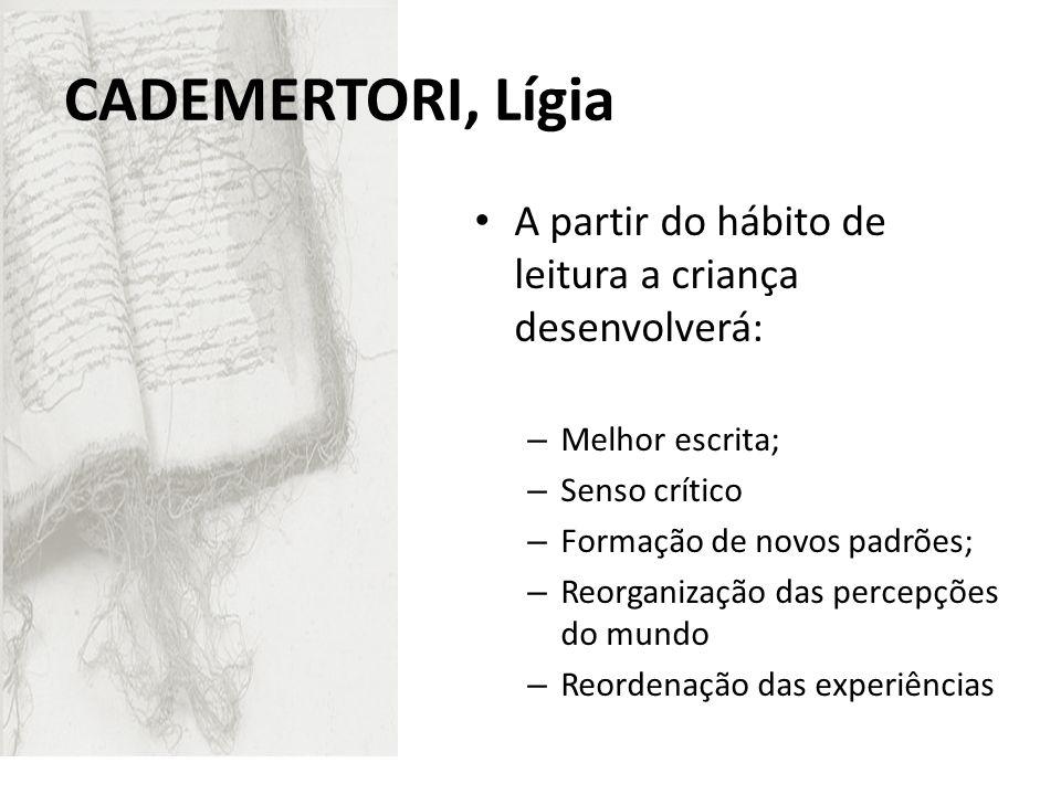 CADEMERTORI, Lígia A partir do hábito de leitura a criança desenvolverá: – Melhor escrita; – Senso crítico – Formação de novos padrões; – Reorganizaçã
