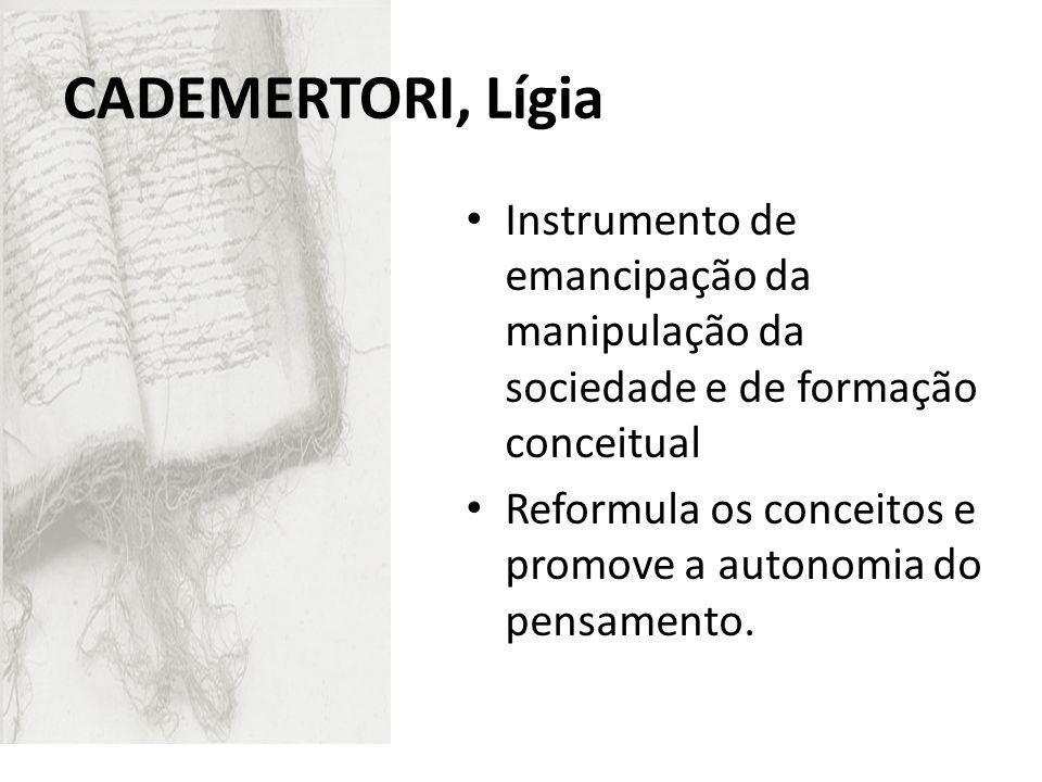 CADEMERTORI, Lígia Instrumento de emancipação da manipulação da sociedade e de formação conceitual Reformula os conceitos e promove a autonomia do pen