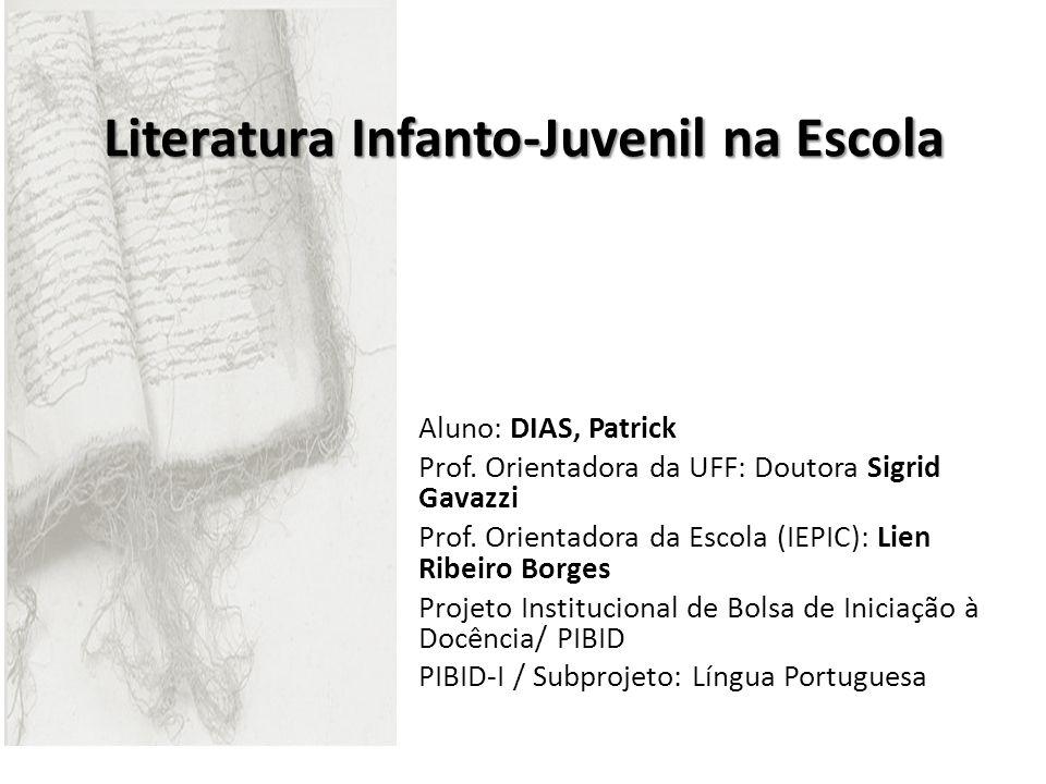 Literatura Infanto-Juvenil na Escola Aluno: DIAS, Patrick Prof. Orientadora da UFF: Doutora Sigrid Gavazzi Prof. Orientadora da Escola (IEPIC): Lien R