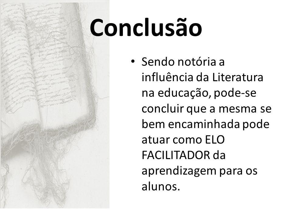 Conclusão Sendo notória a influência da Literatura na educação, pode-se concluir que a mesma se bem encaminhada pode atuar como ELO FACILITADOR da apr