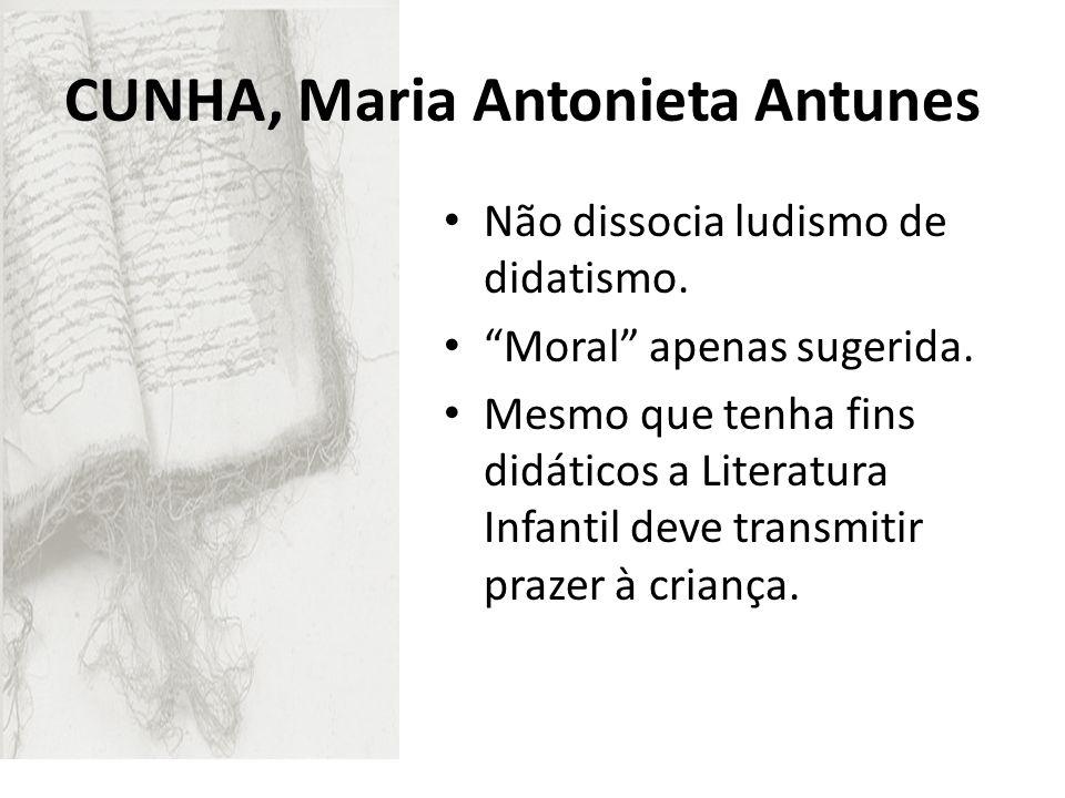 CUNHA, Maria Antonieta Antunes Não dissocia ludismo de didatismo. Moral apenas sugerida. Mesmo que tenha fins didáticos a Literatura Infantil deve tra