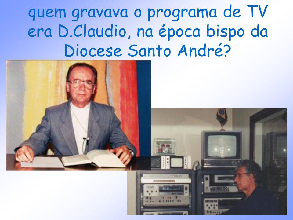 quem gravava o programa de TV era D.Claudio, na época bispo da Diocese Santo André?