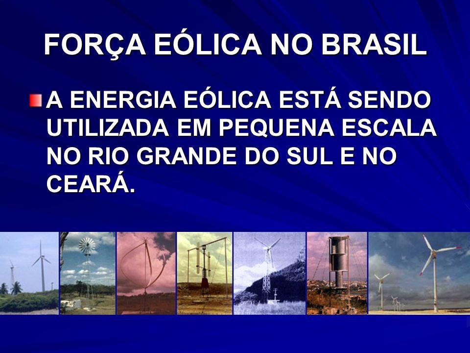 FORÇA EÓLICA NO BRASIL A ENERGIA EÓLICA ESTÁ SENDO UTILIZADA EM PEQUENA ESCALA NO RIO GRANDE DO SUL E NO CEARÁ.