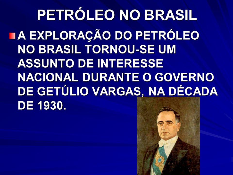 PETRÓLEO NO BRASIL A EXPLORAÇÃO DO PETRÓLEO NO BRASIL TORNOU-SE UM ASSUNTO DE INTERESSE NACIONAL DURANTE O GOVERNO DE GETÚLIO VARGAS, NA DÉCADA DE 1930.