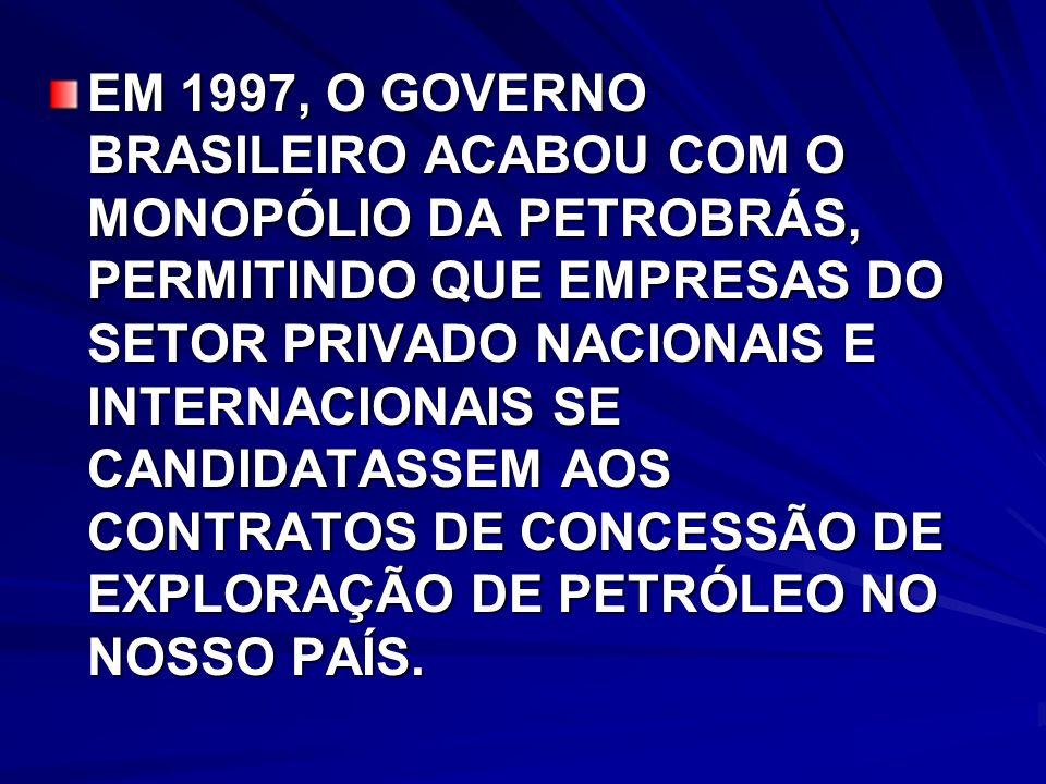 EM 1997, O GOVERNO BRASILEIRO ACABOU COM O MONOPÓLIO DA PETROBRÁS, PERMITINDO QUE EMPRESAS DO SETOR PRIVADO NACIONAIS E INTERNACIONAIS SE CANDIDATASSEM AOS CONTRATOS DE CONCESSÃO DE EXPLORAÇÃO DE PETRÓLEO NO NOSSO PAÍS.