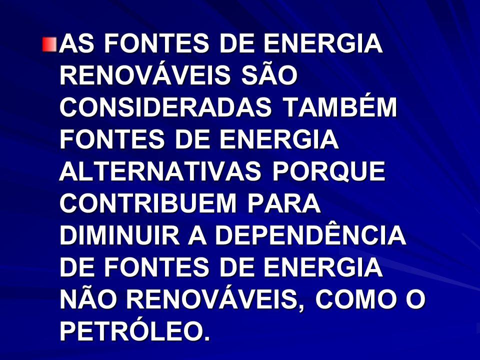 AS FONTES DE ENERGIA RENOVÁVEIS SÃO CONSIDERADAS TAMBÉM FONTES DE ENERGIA ALTERNATIVAS PORQUE CONTRIBUEM PARA DIMINUIR A DEPENDÊNCIA DE FONTES DE ENERGIA NÃO RENOVÁVEIS, COMO O PETRÓLEO.