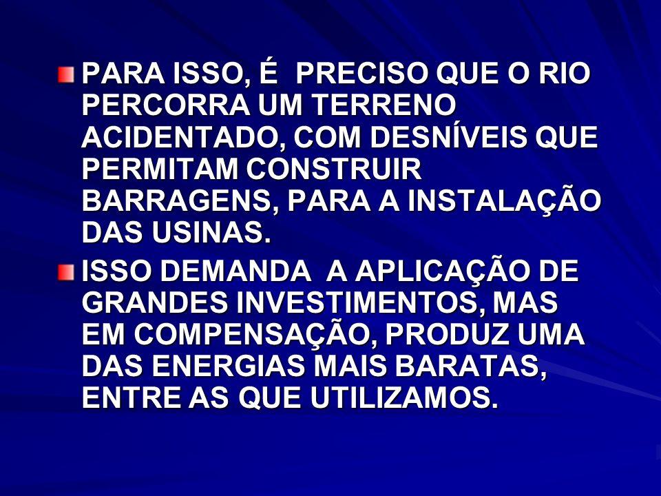 PARA ISSO, É PRECISO QUE O RIO PERCORRA UM TERRENO ACIDENTADO, COM DESNÍVEIS QUE PERMITAM CONSTRUIR BARRAGENS, PARA A INSTALAÇÃO DAS USINAS.