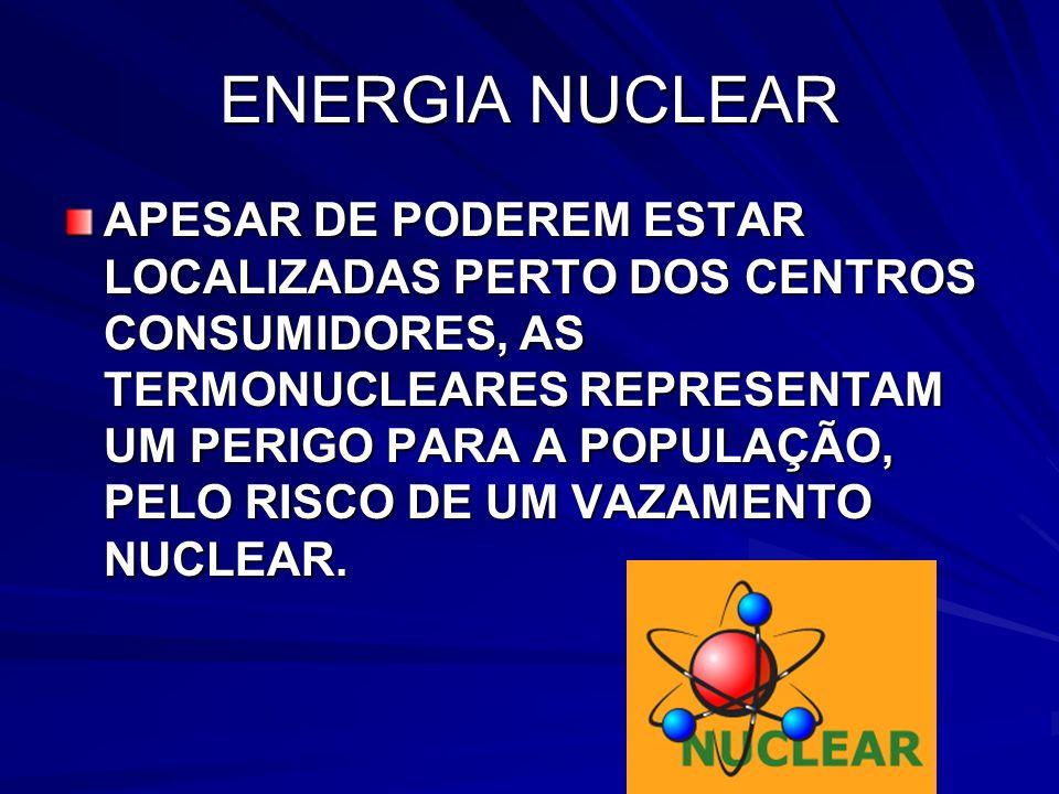 ENERGIA NUCLEAR APESAR DE PODEREM ESTAR LOCALIZADAS PERTO DOS CENTROS CONSUMIDORES, AS TERMONUCLEARES REPRESENTAM UM PERIGO PARA A POPULAÇÃO, PELO RISCO DE UM VAZAMENTO NUCLEAR.