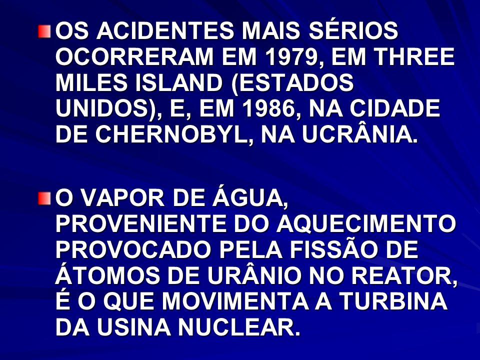 OS ACIDENTES MAIS SÉRIOS OCORRERAM EM 1979, EM THREE MILES ISLAND (ESTADOS UNIDOS), E, EM 1986, NA CIDADE DE CHERNOBYL, NA UCRÂNIA.
