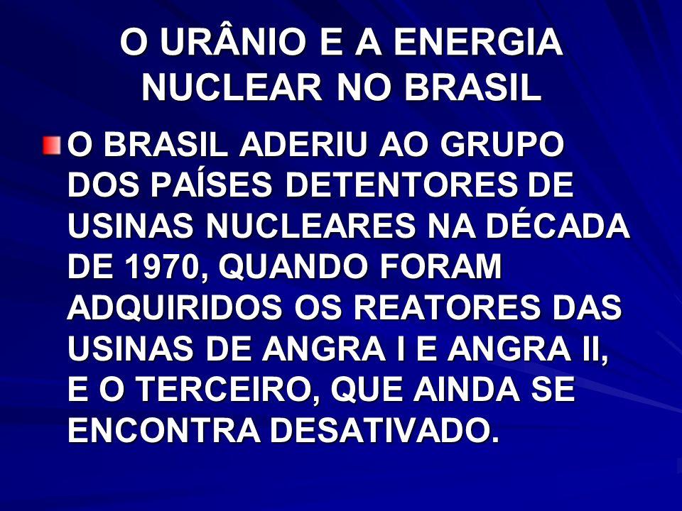 O URÂNIO E A ENERGIA NUCLEAR NO BRASIL O BRASIL ADERIU AO GRUPO DOS PAÍSES DETENTORES DE USINAS NUCLEARES NA DÉCADA DE 1970, QUANDO FORAM ADQUIRIDOS OS REATORES DAS USINAS DE ANGRA I E ANGRA II, E O TERCEIRO, QUE AINDA SE ENCONTRA DESATIVADO.