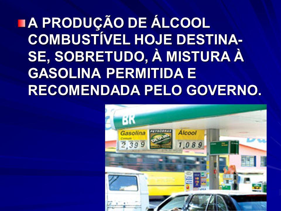 A PRODUÇÃO DE ÁLCOOL COMBUSTÍVEL HOJE DESTINA- SE, SOBRETUDO, À MISTURA À GASOLINA PERMITIDA E RECOMENDADA PELO GOVERNO.