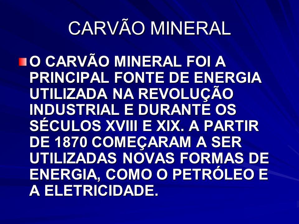 CARVÃO MINERAL O CARVÃO MINERAL FOI A PRINCIPAL FONTE DE ENERGIA UTILIZADA NA REVOLUÇÃO INDUSTRIAL E DURANTE OS SÉCULOS XVIII E XIX.