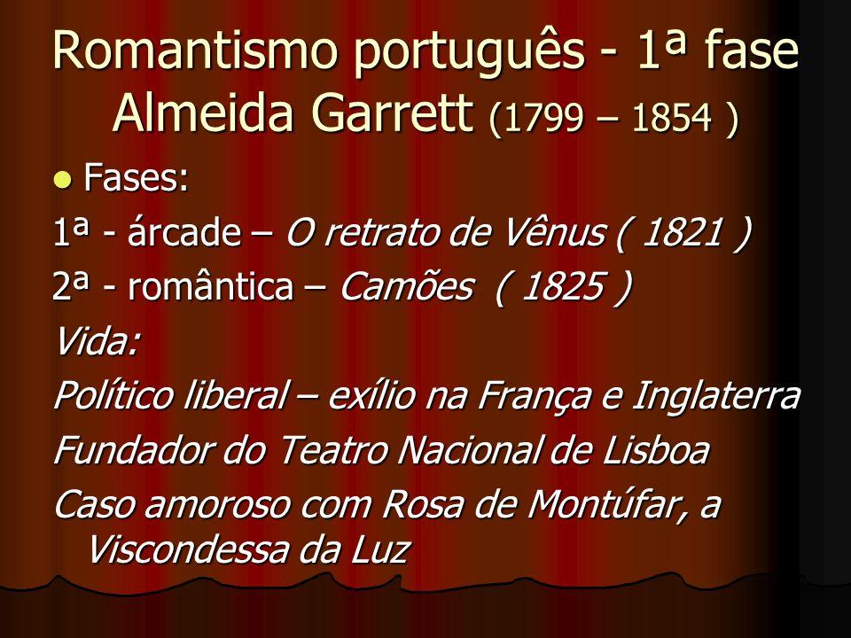 Romantismo português - 1ª fase Almeida Garrett (1799 – 1854 ) Fases: Fases: 1ª - árcade – O retrato de Vênus ( 1821 ) 2ª - romântica – Camões ( 1825 )