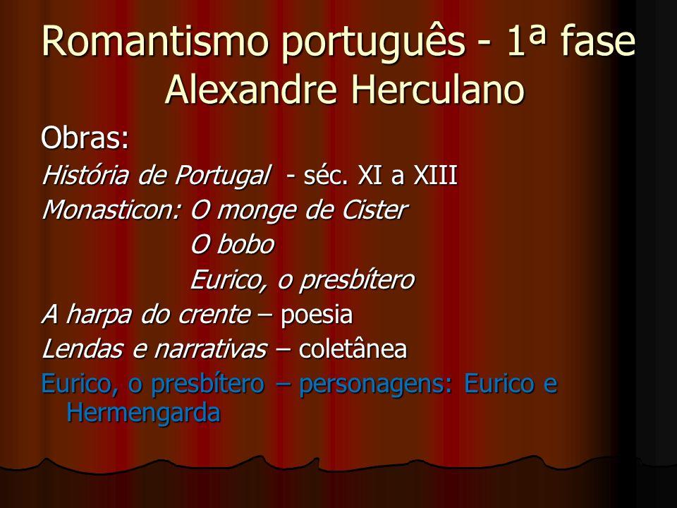 Romantismo português - 1ª fase Alexandre Herculano Obras: História de Portugal - séc. XI a XIII Monasticon: O monge de Cister O bobo O bobo Eurico, o