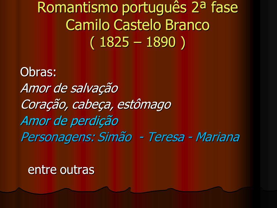 Romantismo português 2ª fase Camilo Castelo Branco ( 1825 – 1890 ) Obras: Amor de salvação Coração, cabeça, estômago Amor de perdição Personagens: Sim