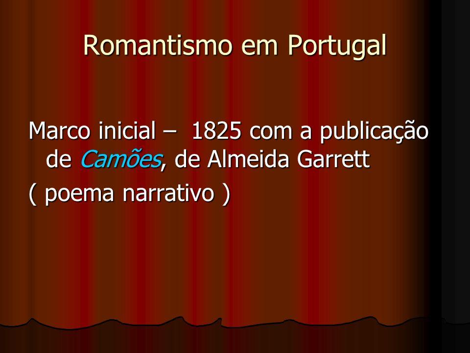 Romantismo em Portugal Marco inicial – 1825 com a publicação de Camões, de Almeida Garrett ( poema narrativo )