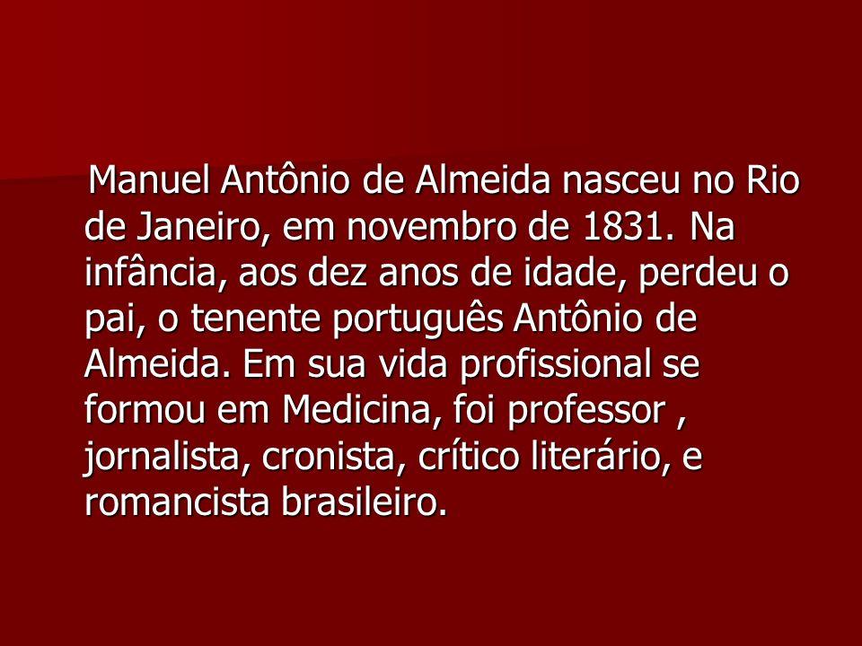 Manuel Antônio de Almeida nasceu no Rio de Janeiro, em novembro de 1831. Na infância, aos dez anos de idade, perdeu o pai, o tenente português Antônio