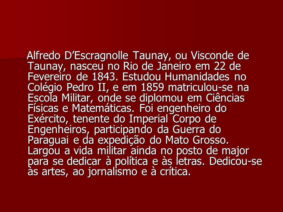 Alfredo DEscragnolle Taunay, ou Visconde de Taunay, nasceu no Rio de Janeiro em 22 de Fevereiro de 1843. Estudou Humanidades no Colégio Pedro II, e em