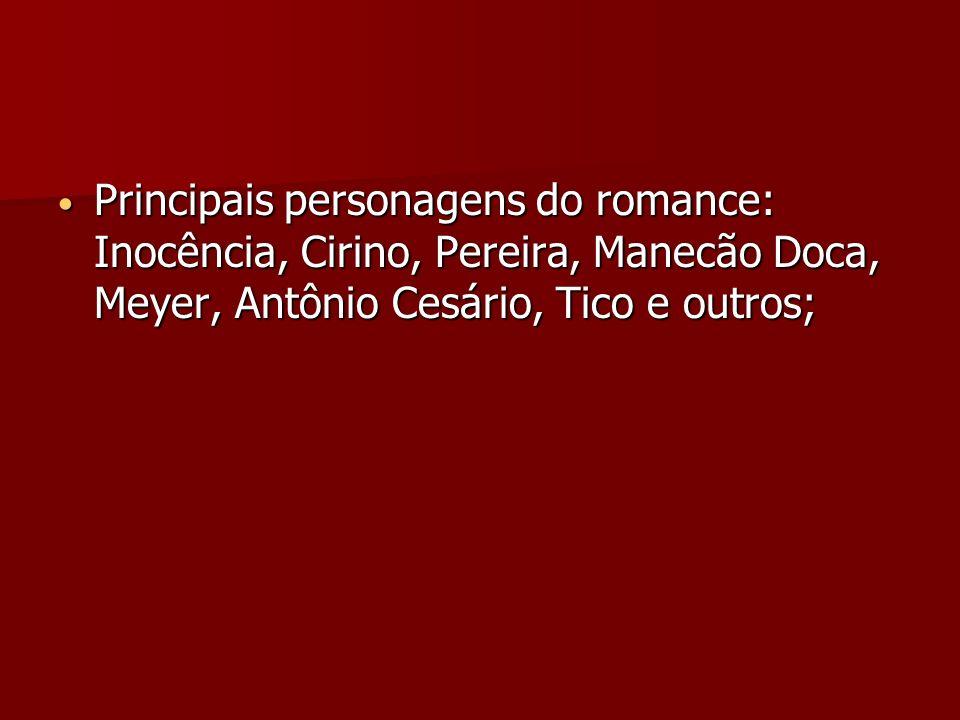Principais personagens do romance: Inocência, Cirino, Pereira, Manecão Doca, Meyer, Antônio Cesário, Tico e outros; Principais personagens do romance: