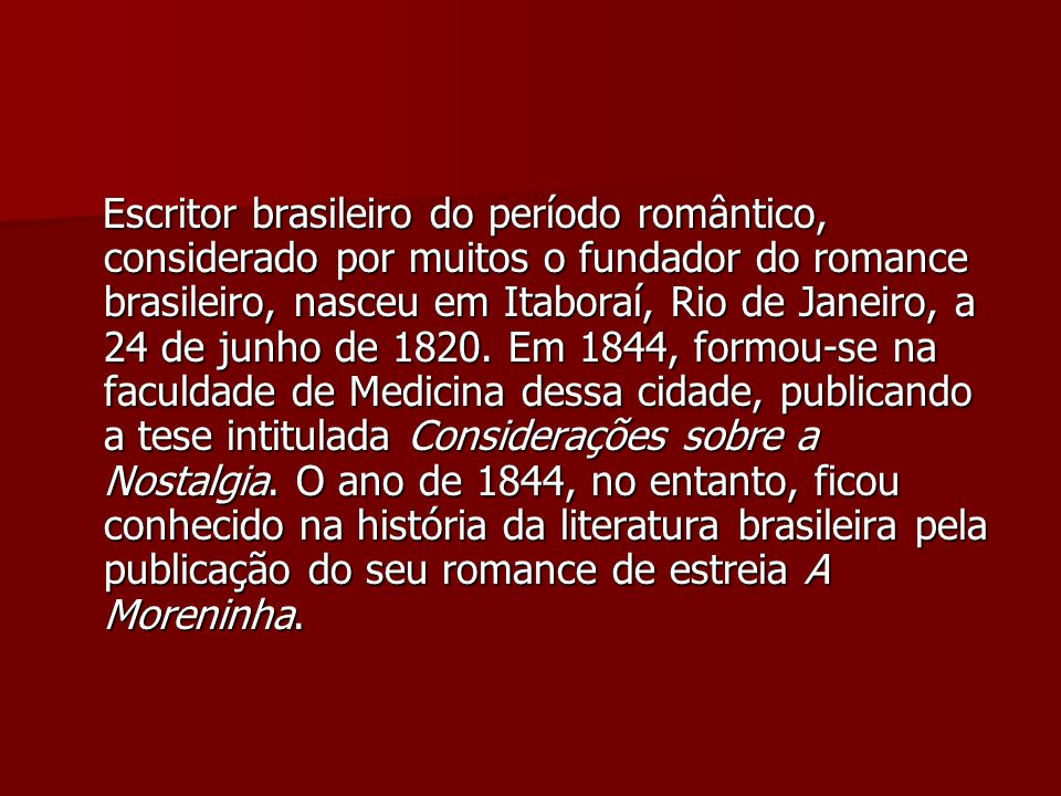 Escritor brasileiro do período romântico, considerado por muitos o fundador do romance brasileiro, nasceu em Itaboraí, Rio de Janeiro, a 24 de junho d