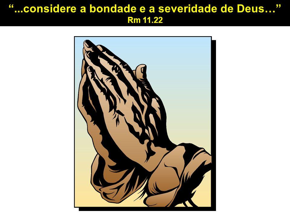 ...considere a bondade e a severidade de Deus… Rm 11.22