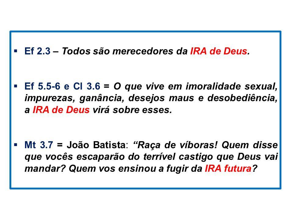 Ef 2.3 – Todos são merecedores da IRA de Deus. Ef 5.5-6 e Cl 3.6 = O que vive em imoralidade sexual, impurezas, ganância, desejos maus e desobediência