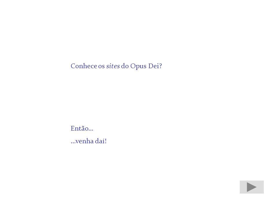 Conhece os sites do Opus Dei? Então… …venha daí!