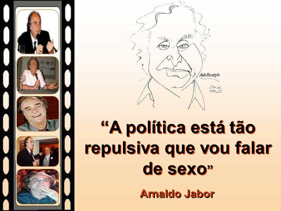 A política está tão repulsiva que vou falar de sexo Arnaldo Jabor
