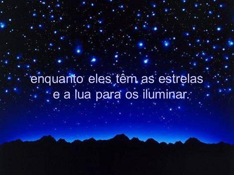 enquanto eles têm as estrelas e a lua para os iluminar.
