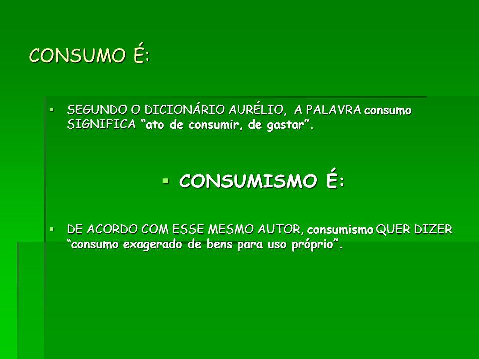 CONSUMO É: SEGUNDO O DICIONÁRIO AURÉLIO, A PALAVRA consumo SIGNIFICA ato de consumir, de gastar. SEGUNDO O DICIONÁRIO AURÉLIO, A PALAVRA consumo SIGNI