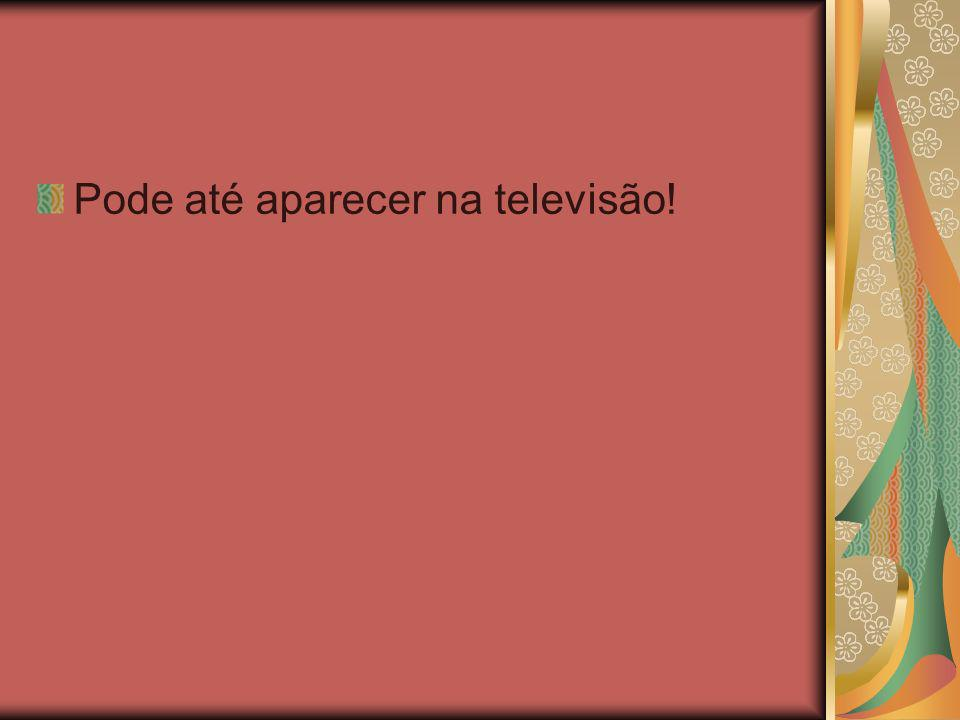 Pode até aparecer na televisão!