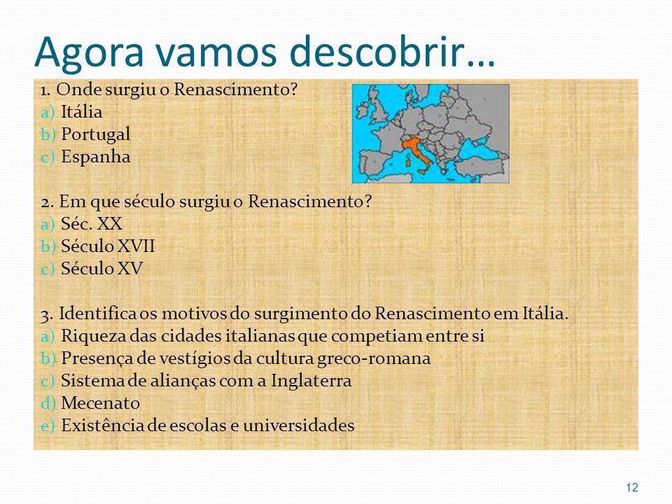 Agora vamos descobrir… 1. Onde surgiu o Renascimento? a) Itália b) Portugal c) Espanha 2. Em que século surgiu o Renascimento? a) Séc. XX b) Século XV