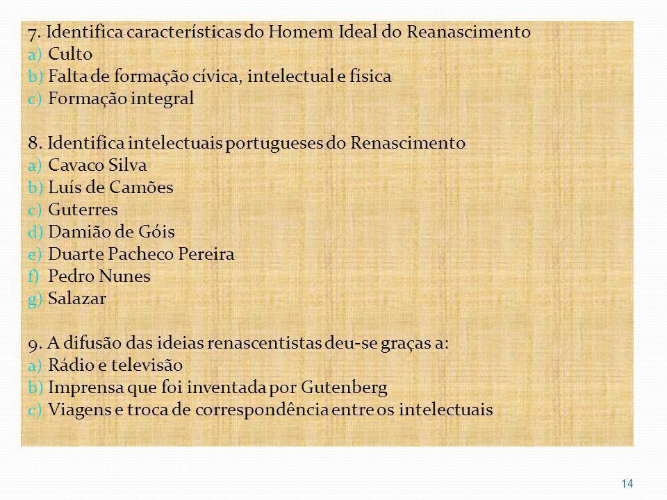 7. Identifica características do Homem Ideal do Reanascimento a) Culto b) Falta de formação cívica, intelectual e física c) Formação integral 8. Ident
