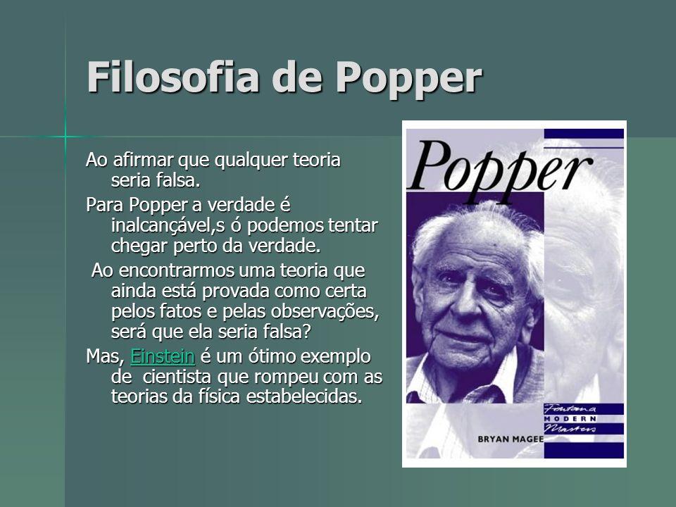 Filosofia de Popper Ao afirmar que qualquer teoria seria falsa. Para Popper a verdade é inalcançável,s ó podemos tentar chegar perto da verdade. Ao en