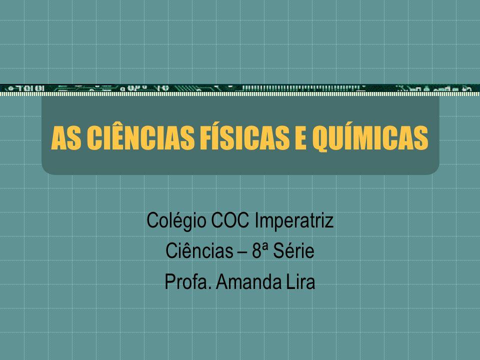 AS CIÊNCIAS FÍSICAS E QUÍMICAS Colégio COC Imperatriz Ciências – 8ª Série Profa. Amanda Lira
