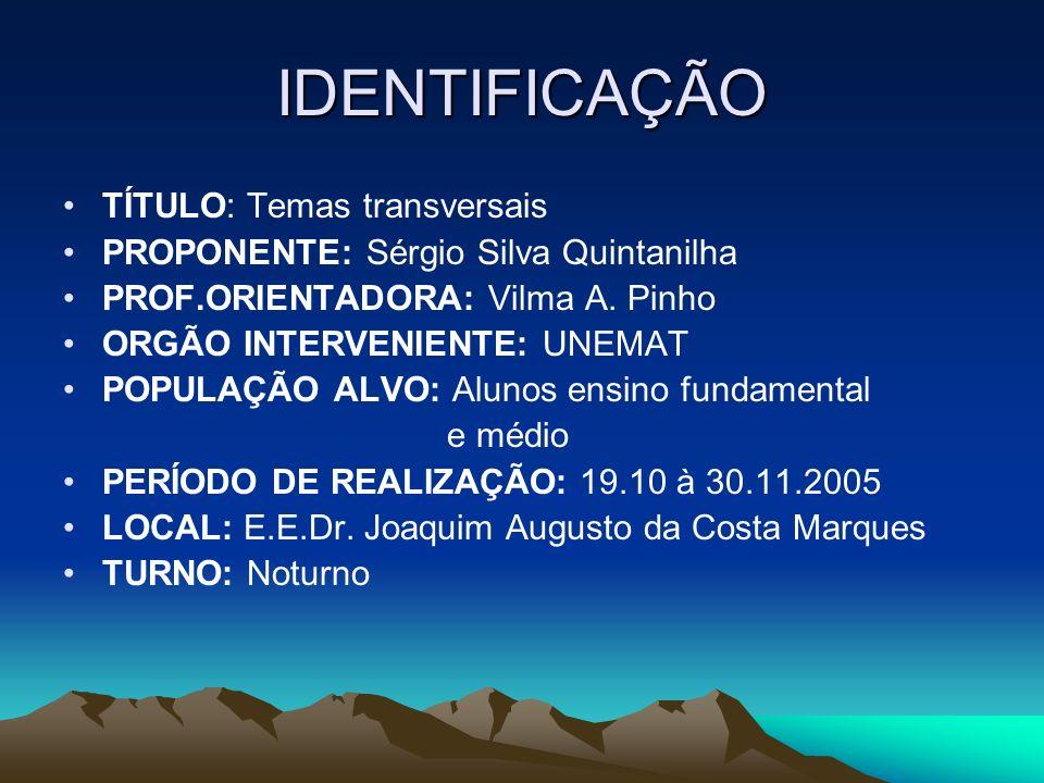IDENTIFICAÇÃO TÍTULO: Temas transversais PROPONENTE: Sérgio Silva Quintanilha PROF.ORIENTADORA: Vilma A. Pinho ORGÃO INTERVENIENTE: UNEMAT POPULAÇÃO A