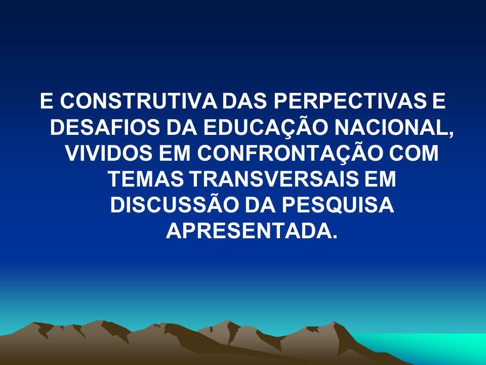 E CONSTRUTIVA DAS PERPECTIVAS E DESAFIOS DA EDUCAÇÃO NACIONAL, VIVIDOS EM CONFRONTAÇÃO COM TEMAS TRANSVERSAIS EM DISCUSSÃO DA PESQUISA APRESENTADA.
